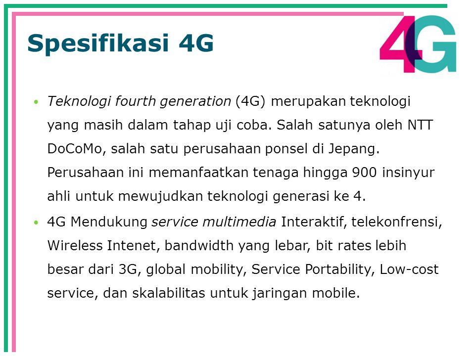 Spesifikasi 4G  Teknologi fourth generation (4G) merupakan teknologi yang masih dalam tahap uji coba.