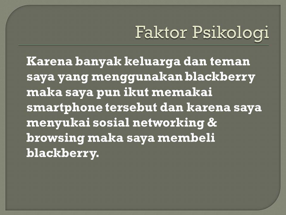 Karena banyak keluarga dan teman saya yang menggunakan blackberry maka saya pun ikut memakai smartphone tersebut dan karena saya menyukai sosial networking & browsing maka saya membeli blackberry.