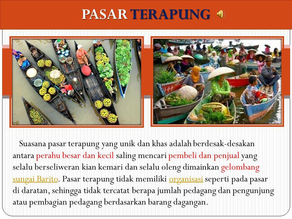 PASAR TERAPUNG Pasar terapung adalah pasar tradisional yang berada di atas sungai. Uniknya, baik pedagang maupun pembeli sama-sama menggunakan perahu