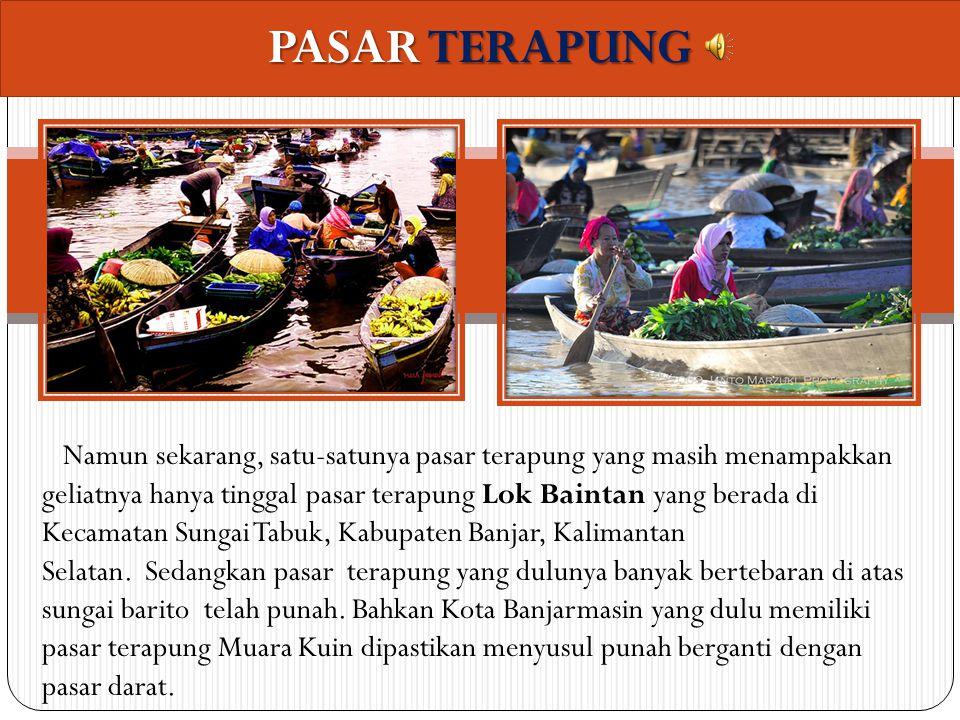 PASAR TERAPUNG Namun sekarang, satu-satunya pasar terapung yang masih menampakkan geliatnya hanya tinggal pasar terapung Lok Baintan yang berada di Kecamatan Sungai Tabuk, Kabupaten Banjar, Kalimantan Selatan.
