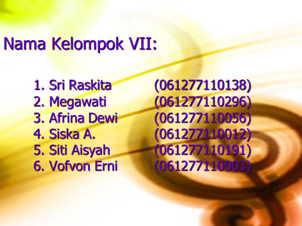 Nama Kelompok VII: 1. Sri Raskita (061277110138) 2. Megawati(061277110296) 3. Afrina Dewi(061277110056) 4. Siska A.(061277110012) 5. Siti Aisyah(06127