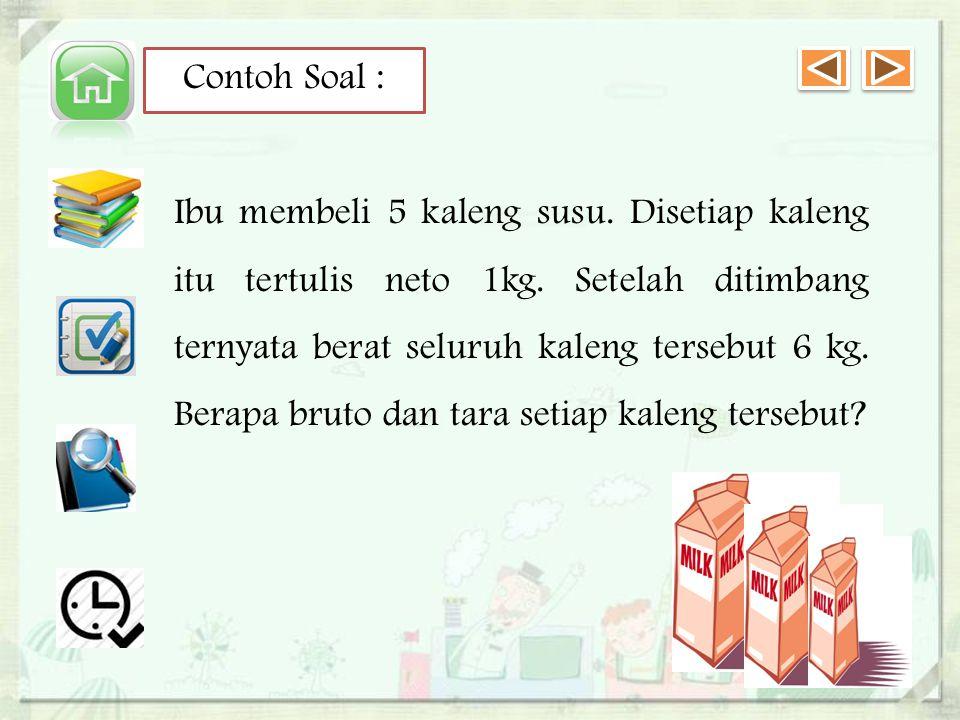Contoh Soal : Ibu membeli 5 kaleng susu.Disetiap kaleng itu tertulis neto 1kg.