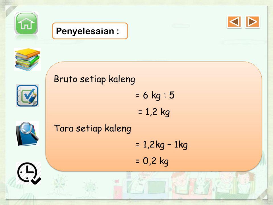 Penyelesaian : Bruto setiap kaleng = 6 kg : 5 = 1,2 kg Tara setiap kaleng = 1,2kg – 1kg = 0,2 kg Bruto setiap kaleng = 6 kg : 5 = 1,2 kg Tara setiap kaleng = 1,2kg – 1kg = 0,2 kg