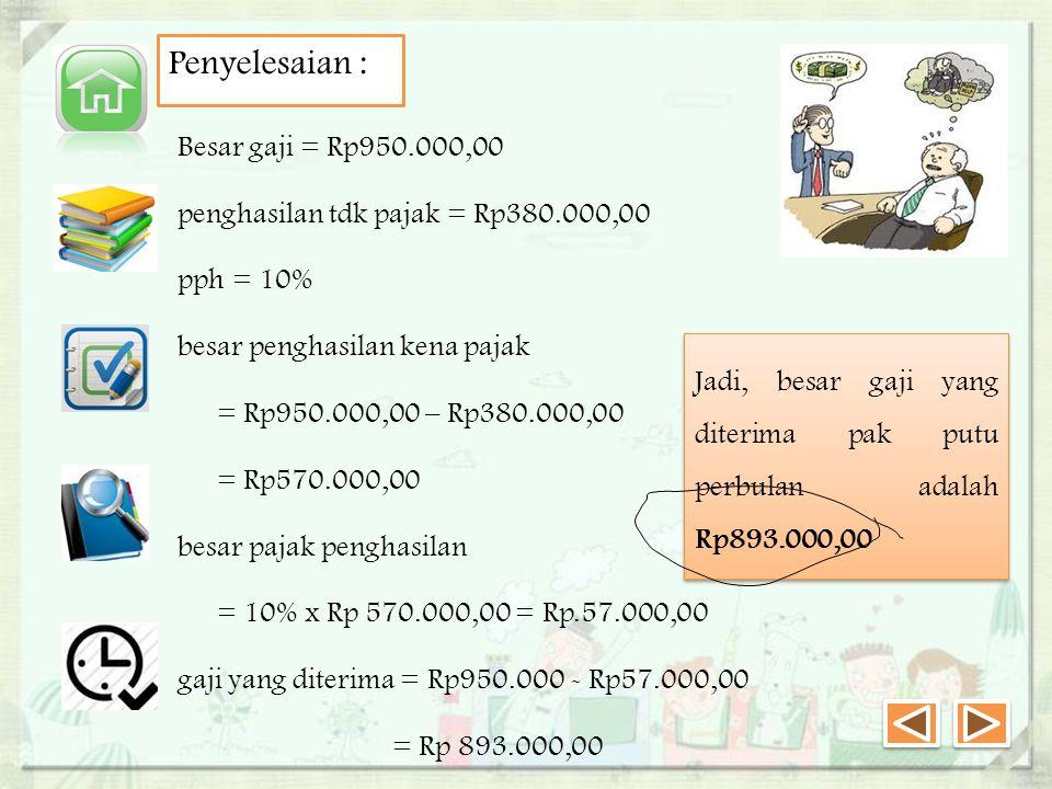 Penyelesaian : Besar gaji = Rp950.000,00 penghasilan tdk pajak = Rp380.000,00 pph = 10% besar penghasilan kena pajak = Rp950.000,00 – Rp380.000,00 = Rp570.000,00 besar pajak penghasilan = 10% x Rp 570.000,00 = Rp.57.000,00 gaji yang diterima = Rp950.000 - Rp57.000,00 = Rp 893.000,00 Jadi, besar gaji yang diterima pak putu perbulan adalah Rp893.000,00