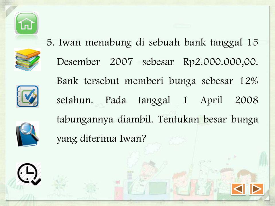 5.Iwan menabung di sebuah bank tanggal 15 Desember 2007 sebesar Rp2.000.000,00.