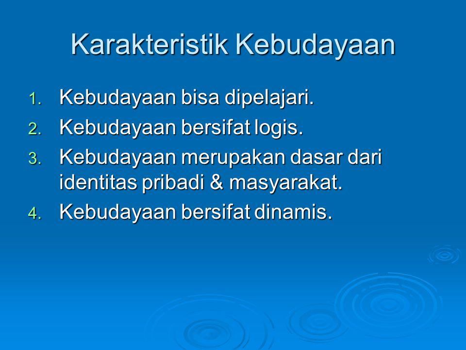 Karakteristik Kebudayaan 1. Kebudayaan bisa dipelajari. 2. Kebudayaan bersifat logis. 3. Kebudayaan merupakan dasar dari identitas pribadi & masyaraka