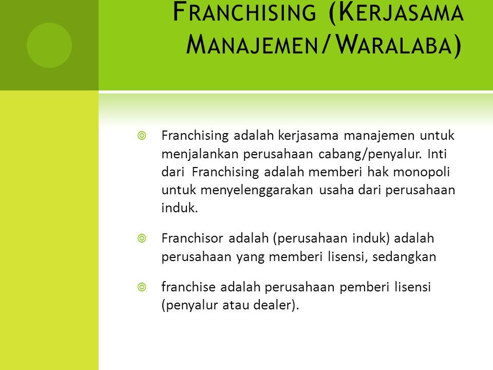 F RANCHISING (K ERJASAMA M ANAJEMEN /W ARALABA )  Franchising adalah kerjasama manajemen untuk menjalankan perusahaan cabang/penyalur. Inti dari Fran