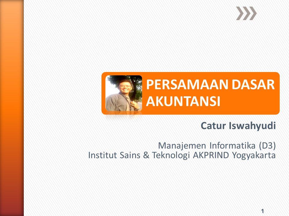 1 PERSAMAAN DASAR AKUNTANSI Catur Iswahyudi Manajemen Informatika (D3) Institut Sains & Teknologi AKPRIND Yogyakarta