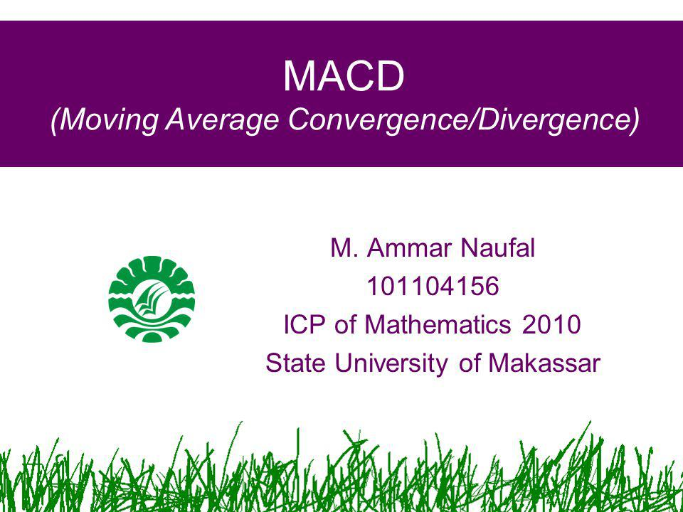 MACD (Moving Average Convergence/Divergence) M. Ammar Naufal 101104156 ICP of Mathematics 2010 State University of Makassar