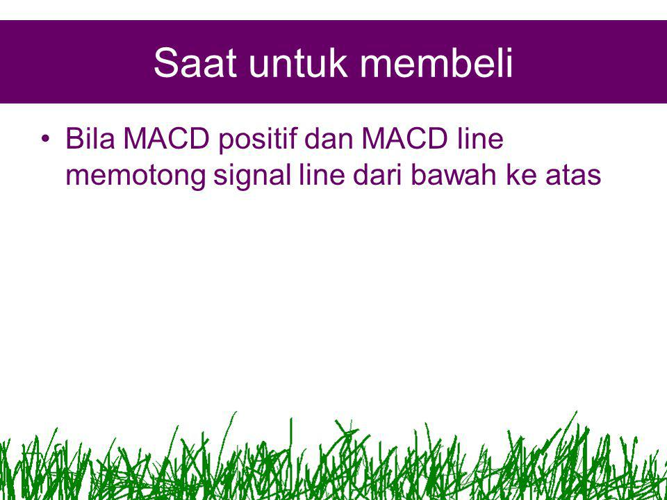 Saat untuk membeli •Bila MACD positif dan MACD line memotong signal line dari bawah ke atas