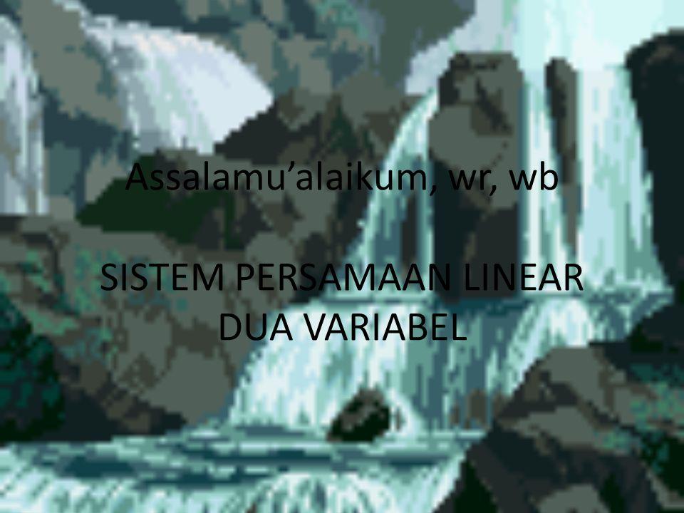 Assalamu'alaikum, wr, wb SISTEM PERSAMAAN LINEAR DUA VARIABEL