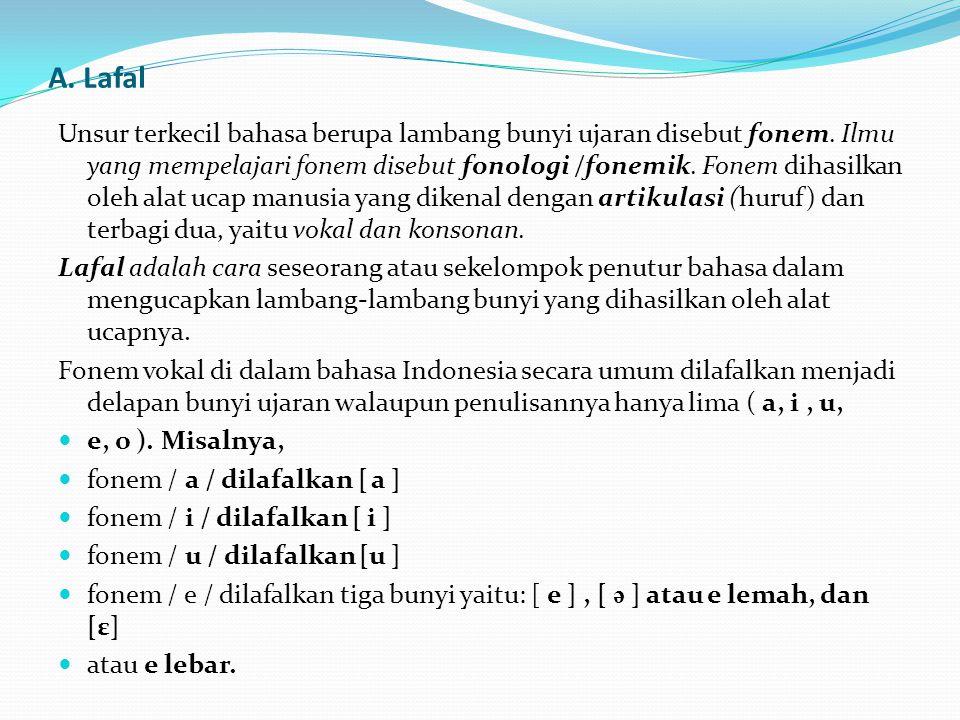 A. Lafal Unsur terkecil bahasa berupa lambang bunyi ujaran disebut fonem. Ilmu yang mempelajari fonem disebut fonologi /fonemik. Fonem dihasilkan oleh