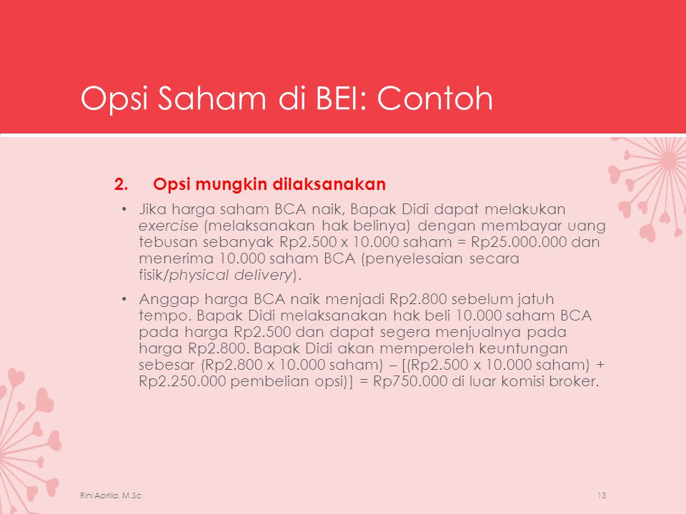 Opsi Saham di BEI: Contoh • BEI telah menetapkan untuk tidak menggunakan penyelesaian secara fisik ketika pemegang call option (maupun put option) melaksanakan haknya.