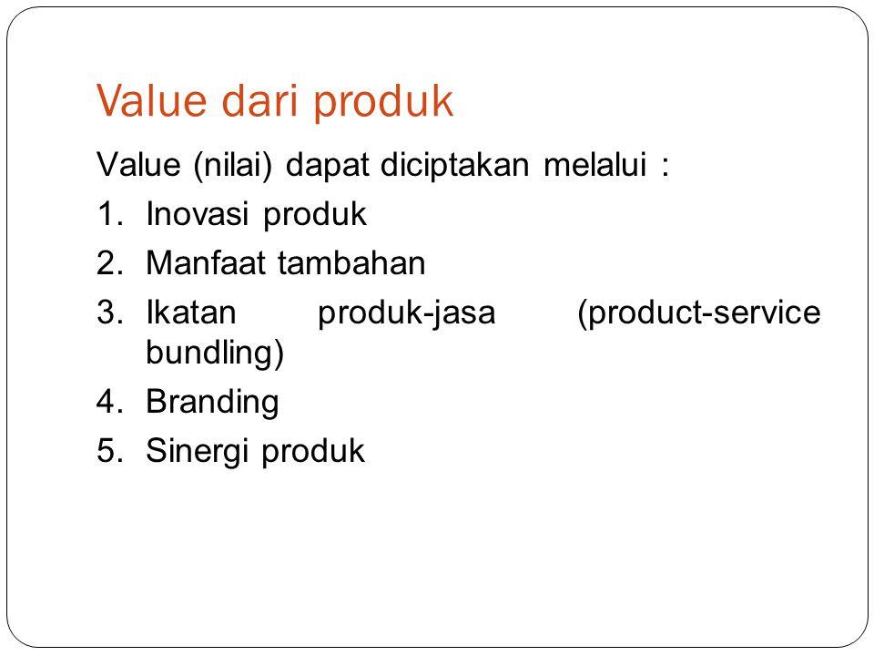 Value dari produk Value (nilai) dapat diciptakan melalui : 1.Inovasi produk 2.Manfaat tambahan 3.Ikatan produk-jasa (product-service bundling) 4.Branding 5.Sinergi produk