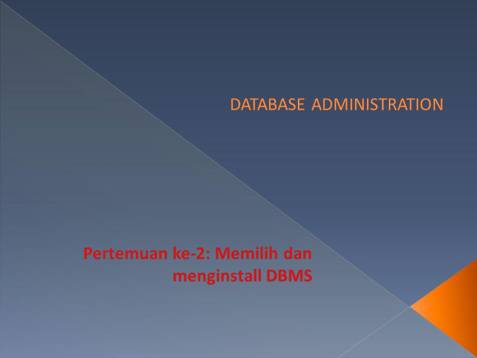  Memilih dan Menginstall DBMS  salah satu tugas DBA  Asumsi : DBMS sudah terinstall  pekerjaan terselesaikan  Memilih dan Menginstall DBMS  membutuhkan keahlian, pengetahuan, dan pertimbangan.