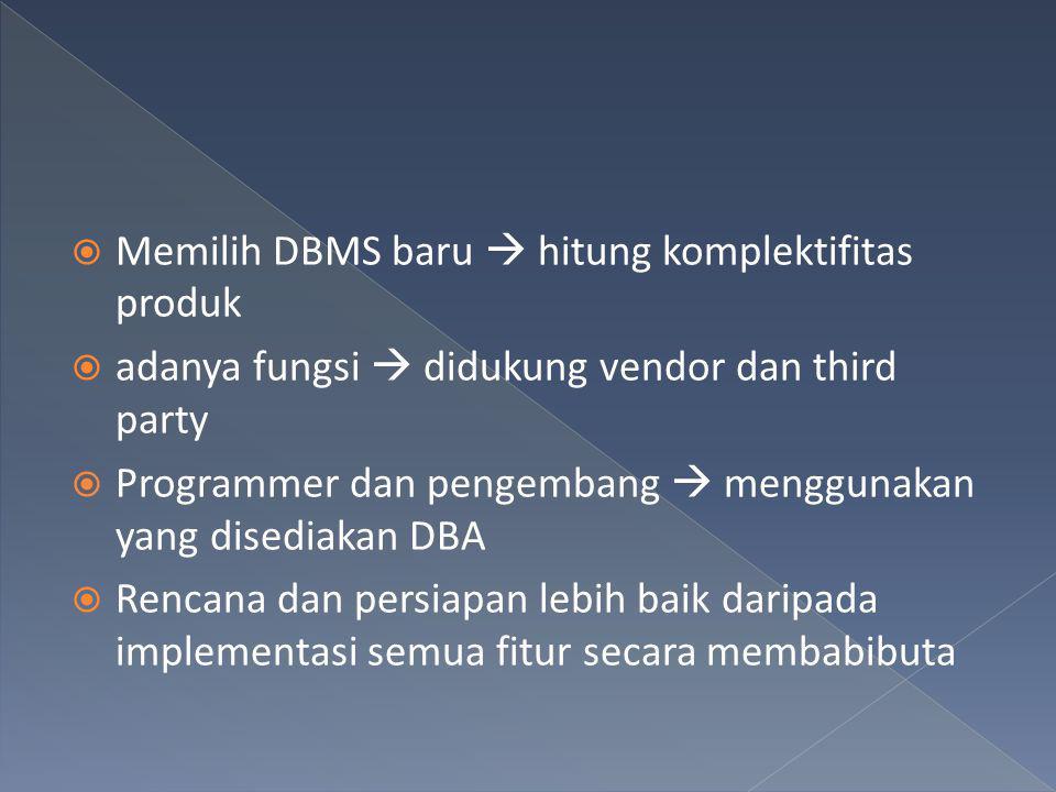  Memilih DBMS baru  hitung komplektifitas produk  adanya fungsi  didukung vendor dan third party  Programmer dan pengembang  menggunakan yang di