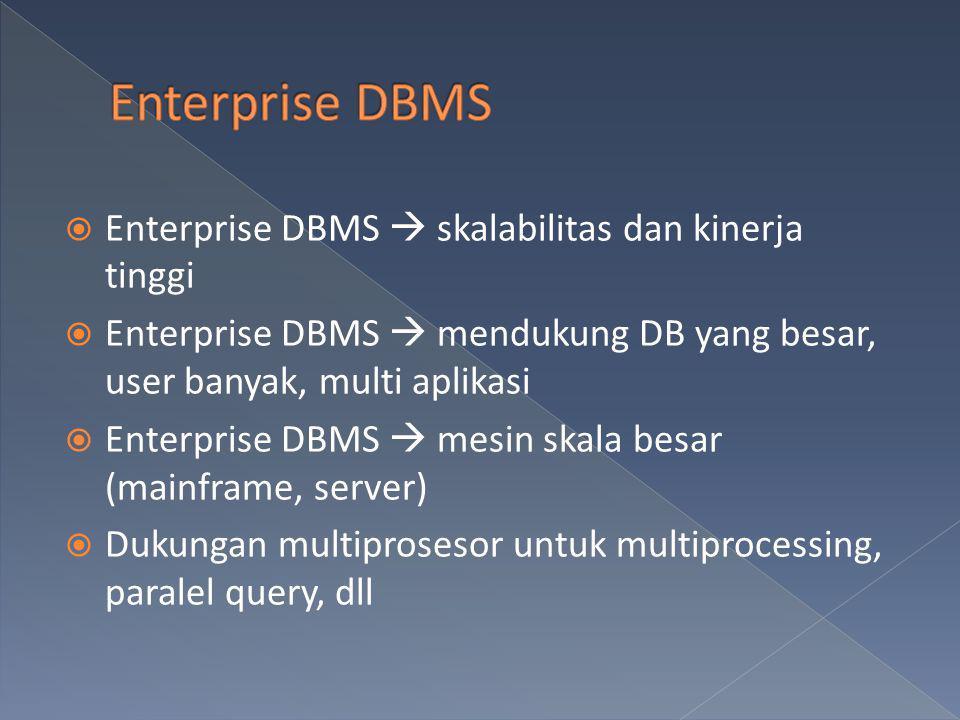  Enterprise DBMS  skalabilitas dan kinerja tinggi  Enterprise DBMS  mendukung DB yang besar, user banyak, multi aplikasi  Enterprise DBMS  mesin
