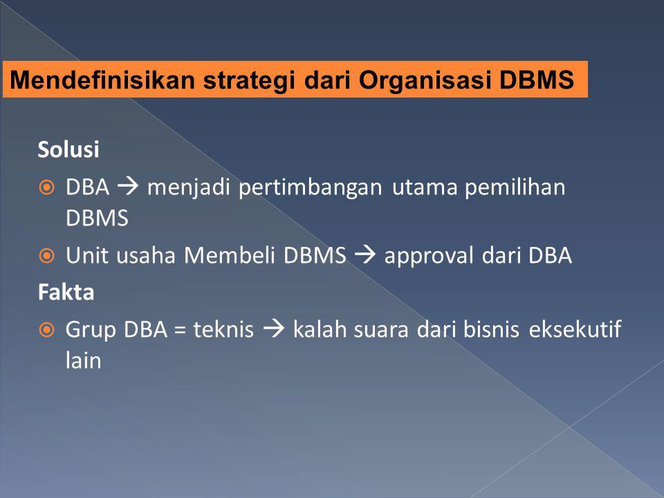 Solusi  DBA  menjadi pertimbangan utama pemilihan DBMS  Unit usaha Membeli DBMS  approval dari DBA Fakta  Grup DBA = teknis  kalah suara dari bi