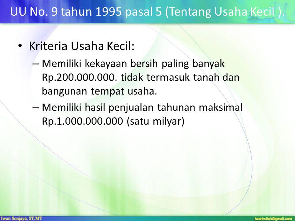 UU No. 9 tahun 1995 pasal 5 (Tentang Usaha Kecil ). • Kriteria Usaha Kecil: – Memiliki kekayaan bersih paling banyak Rp.200.000.000. tidak termasuk ta