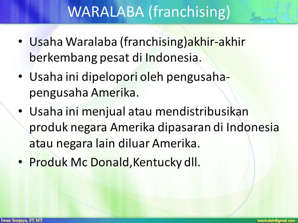 WARALABA (franchising) • Usaha Waralaba (franchising)akhir-akhir berkembang pesat di Indonesia. • Usaha ini dipelopori oleh pengusaha- pengusaha Ameri