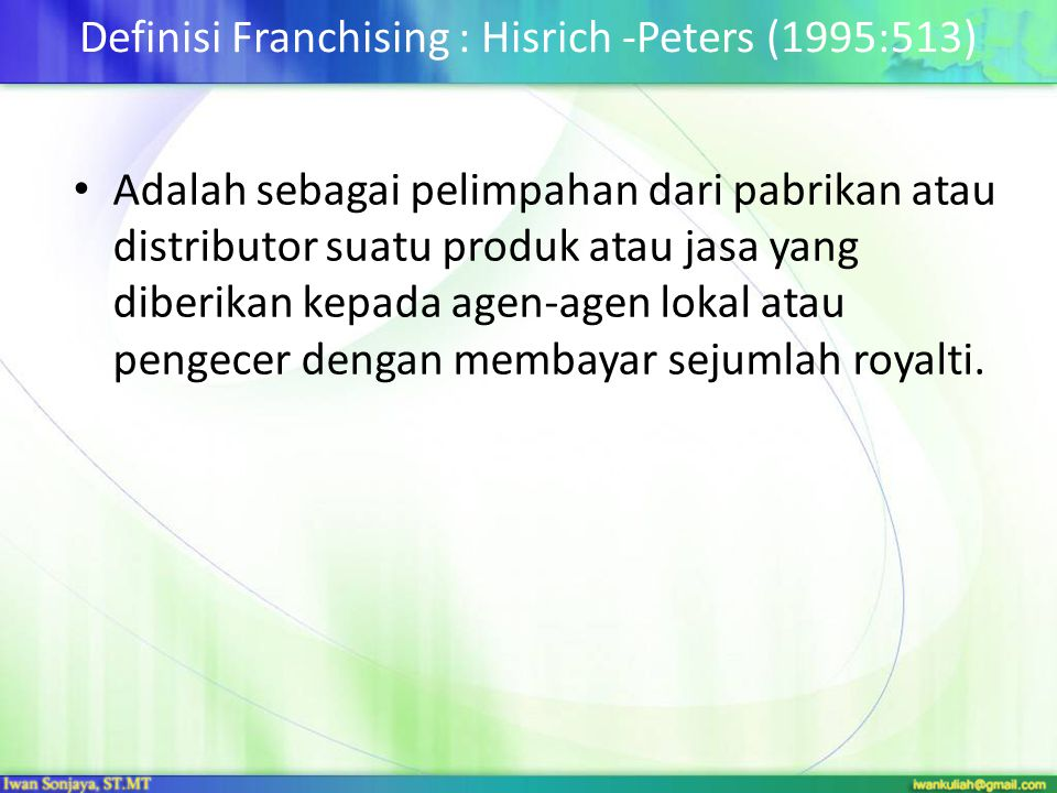 Definisi Franchising : Hisrich -Peters (1995:513) • Adalah sebagai pelimpahan dari pabrikan atau distributor suatu produk atau jasa yang diberikan kep
