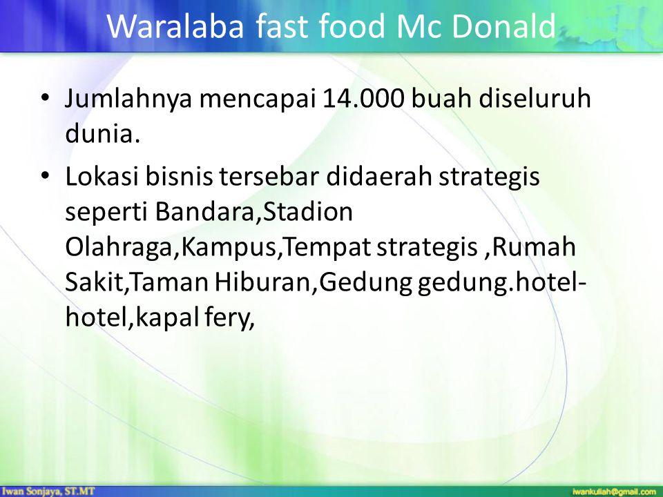 Waralaba fast food Mc Donald • Jumlahnya mencapai 14.000 buah diseluruh dunia. • Lokasi bisnis tersebar didaerah strategis seperti Bandara,Stadion Ola