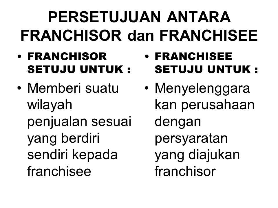 PERSETUJUAN ANTARA FRANCHISOR dan FRANCHISEE •FRANCHISOR SETUJU UNTUK : •Memberi suatu wilayah penjualan sesuai yang berdiri sendiri kepada franchisee