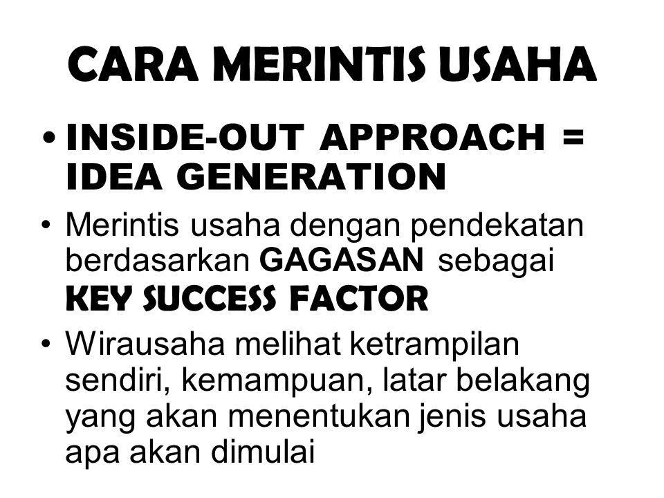 CARA MERINTIS USAHA •INSIDE-OUT APPROACH = IDEA GENERATION •Merintis usaha dengan pendekatan berdasarkan GAGASAN sebagai KEY SUCCESS FACTOR •Wirausaha
