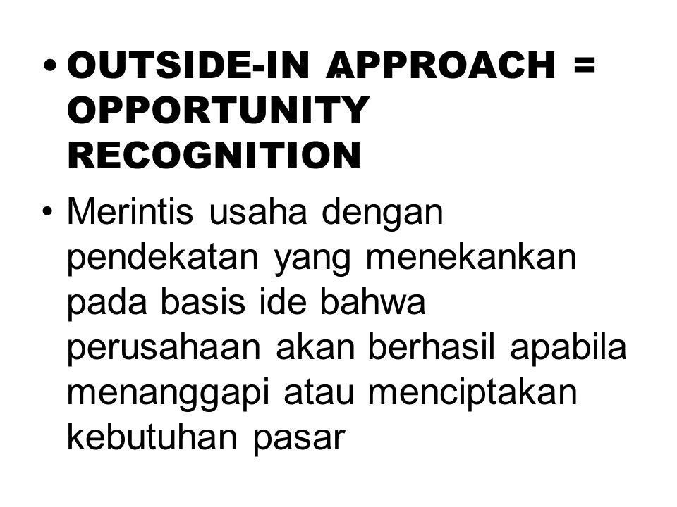 . •OUTSIDE-IN APPROACH = OPPORTUNITY RECOGNITION •Merintis usaha dengan pendekatan yang menekankan pada basis ide bahwa perusahaan akan berhasil apabi