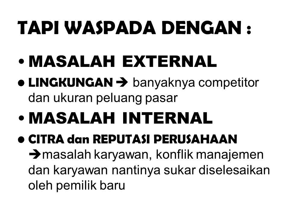 TAPI WASPADA DENGAN : •MASALAH EXTERNAL •LINGKUNGAN  banyaknya competitor dan ukuran peluang pasar •MASALAH INTERNAL •CITRA dan REPUTASI PERUSAHAAN 