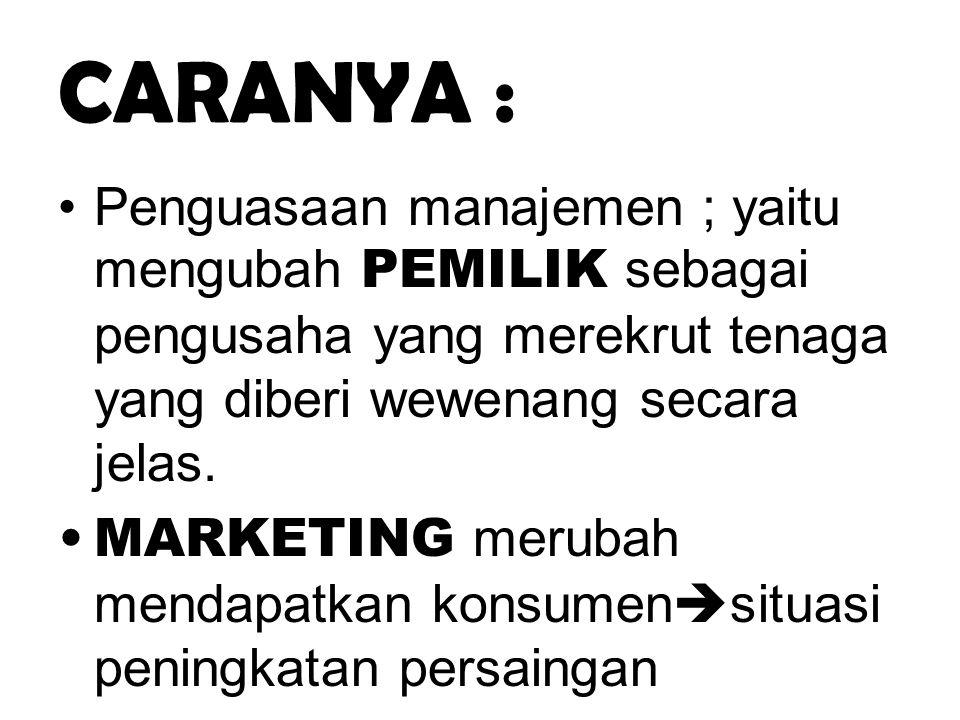 CARANYA : •Penguasaan manajemen ; yaitu mengubah PEMILIK sebagai pengusaha yang merekrut tenaga yang diberi wewenang secara jelas. •MARKETING merubah