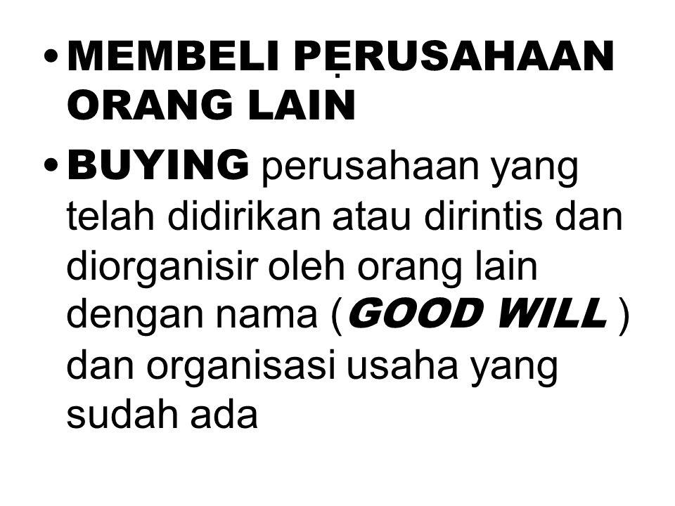 . •MEMBELI PERUSAHAAN ORANG LAIN •BUYING perusahaan yang telah didirikan atau dirintis dan diorganisir oleh orang lain dengan nama ( GOOD WILL ) dan o