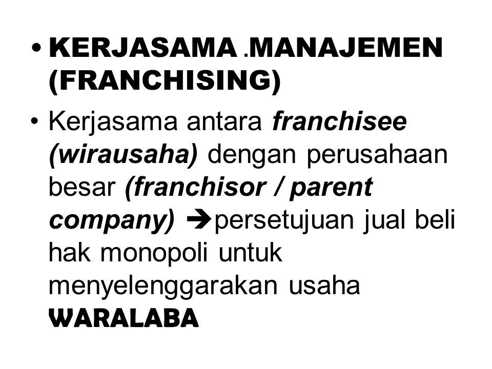 . •KERJASAMA MANAJEMEN (FRANCHISING) •Kerjasama antara franchisee (wirausaha) dengan perusahaan besar (franchisor / parent company)  persetujuan jual