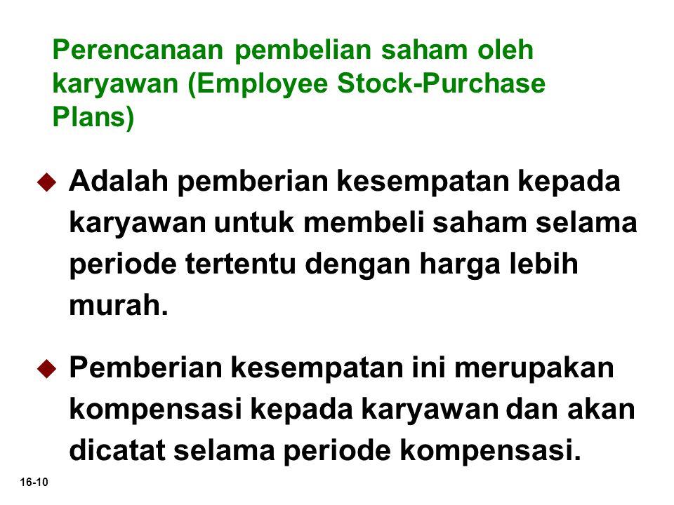 16-10 Perencanaan pembelian saham oleh karyawan (Employee Stock-Purchase Plans)   Adalah pemberian kesempatan kepada karyawan untuk membeli saham selama periode tertentu dengan harga lebih murah.