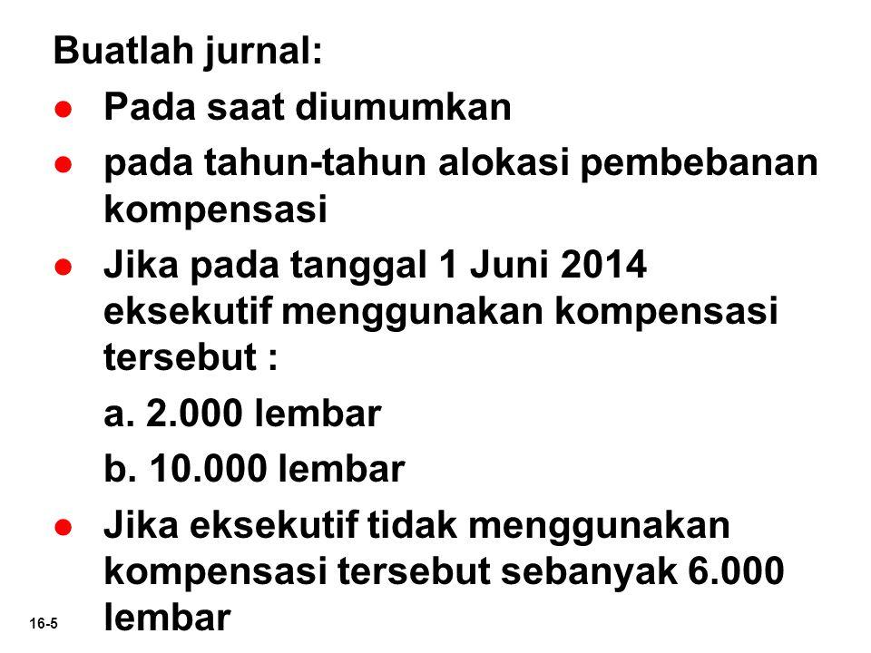 16-5 Buatlah jurnal:   Pada saat diumumkan   pada tahun-tahun alokasi pembebanan kompensasi   Jika pada tanggal 1 Juni 2014 eksekutif menggunakan kompensasi tersebut : a.