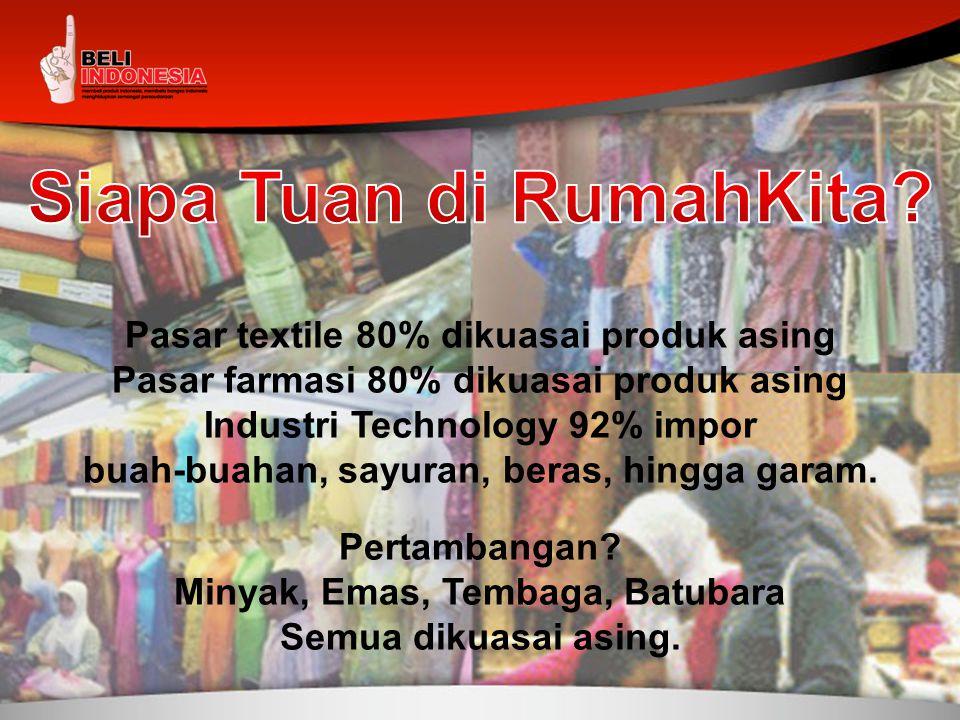 Pasar textile 80% dikuasai produk asing Pasar farmasi 80% dikuasai produk asing Industri Technology 92% impor buah-buahan, sayuran, beras, hingga gara