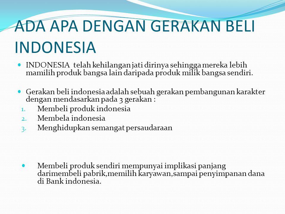 ADA APA DENGAN GERAKAN BELI INDONESIA  INDONESIA telah kehilangan jati dirinya sehingga mereka lebih mamilih produk bangsa lain daripada produk milik