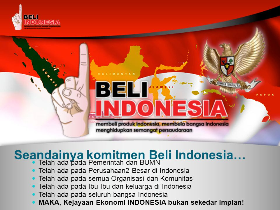 Seandainya komitmen Beli Indonesia…  Telah ada pada Pemerintah dan BUMN  Telah ada pada Perusahaan2 Besar di Indonesia  Telah ada pada semua Organi