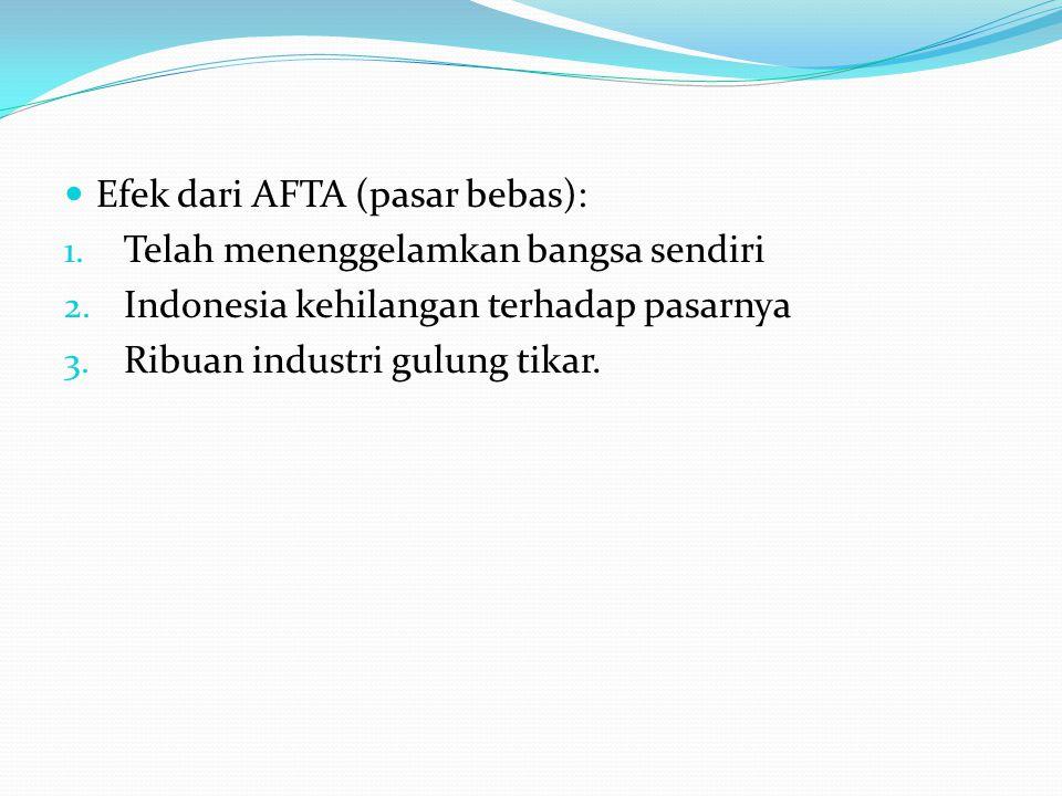  Efek dari AFTA (pasar bebas): 1. Telah menenggelamkan bangsa sendiri 2. Indonesia kehilangan terhadap pasarnya 3. Ribuan industri gulung tikar.