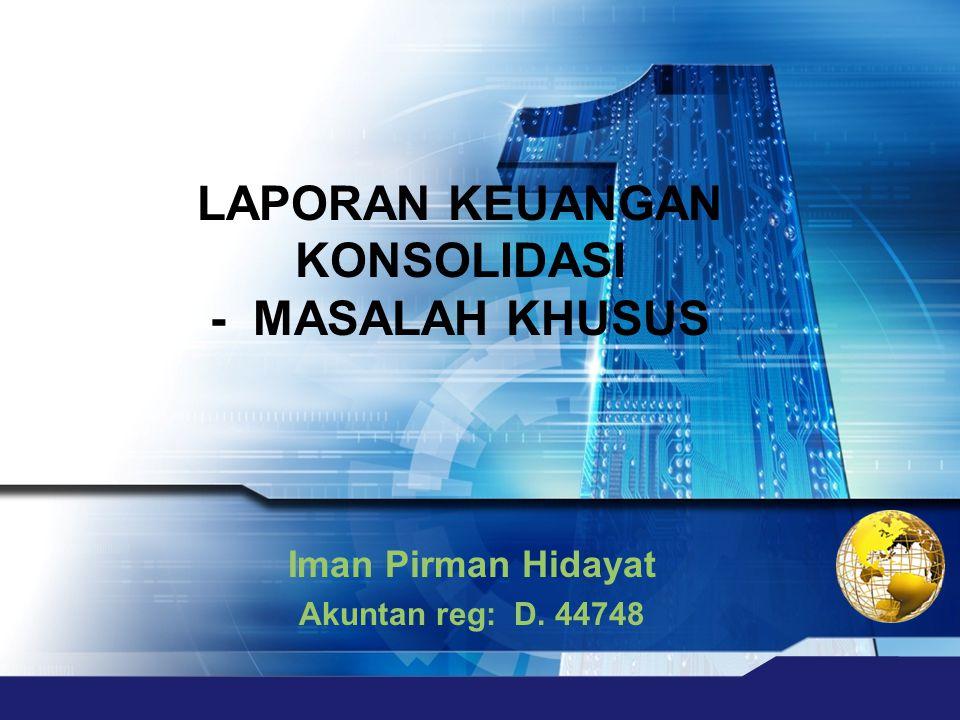 Iman Pirman Hidayat Akuntan reg: D. 44748 LAPORAN KEUANGAN KONSOLIDASI - MASALAH KHUSUS