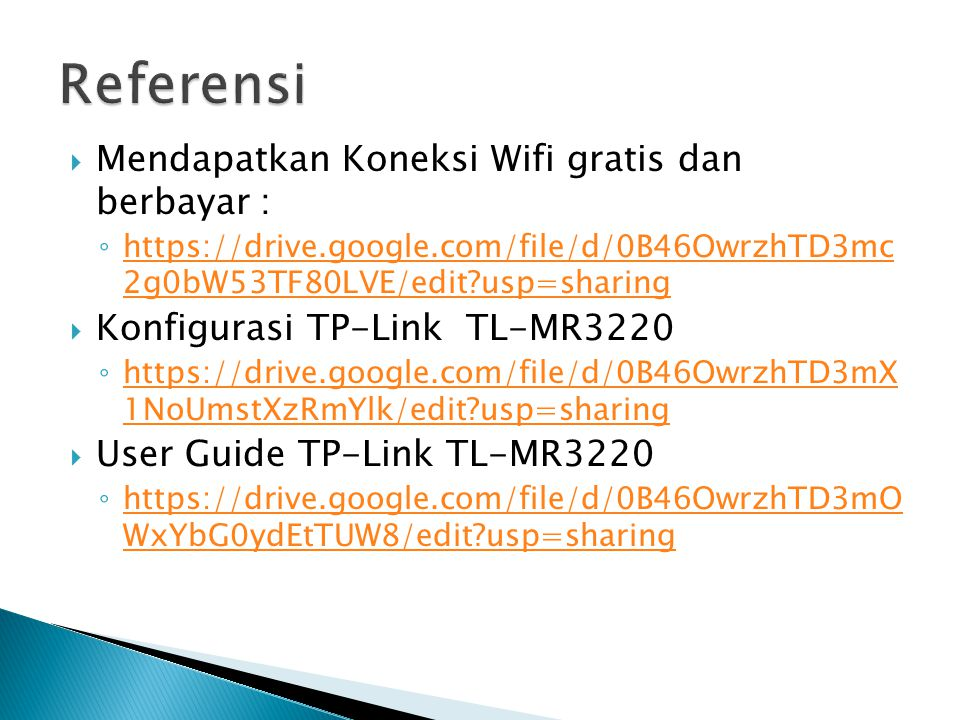  Mendapatkan Koneksi Wifi gratis dan berbayar : ◦ https://drive.google.com/file/d/0B46OwrzhTD3mc 2g0bW53TF80LVE/edit?usp=sharing https://drive.google.com/file/d/0B46OwrzhTD3mc 2g0bW53TF80LVE/edit?usp=sharing  Konfigurasi TP-Link TL-MR3220 ◦ https://drive.google.com/file/d/0B46OwrzhTD3mX 1NoUmstXzRmYlk/edit?usp=sharing https://drive.google.com/file/d/0B46OwrzhTD3mX 1NoUmstXzRmYlk/edit?usp=sharing  User Guide TP-Link TL-MR3220 ◦ https://drive.google.com/file/d/0B46OwrzhTD3mO WxYbG0ydEtTUW8/edit?usp=sharing https://drive.google.com/file/d/0B46OwrzhTD3mO WxYbG0ydEtTUW8/edit?usp=sharing