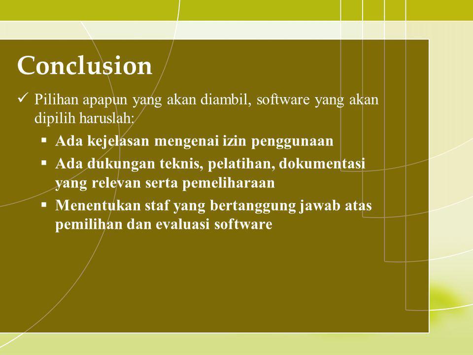 Conclusion  Pilihan apapun yang akan diambil, software yang akan dipilih haruslah:  Ada kejelasan mengenai izin penggunaan  Ada dukungan teknis, pelatihan, dokumentasi yang relevan serta pemeliharaan  Menentukan staf yang bertanggung jawab atas pemilihan dan evaluasi software