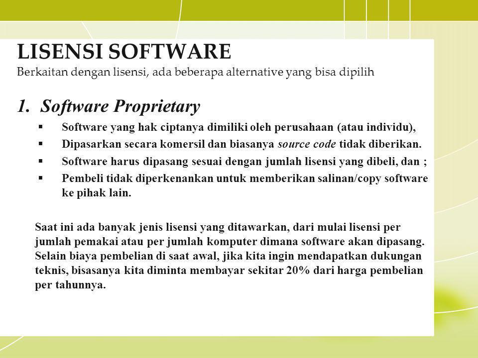 LISENSI SOFTWARE Berkaitan dengan lisensi, ada beberapa alternative yang bisa dipilih 1.Software Proprietary  Software yang hak ciptanya dimiliki oleh perusahaan (atau individu),  Dipasarkan secara komersil dan biasanya source code tidak diberikan.