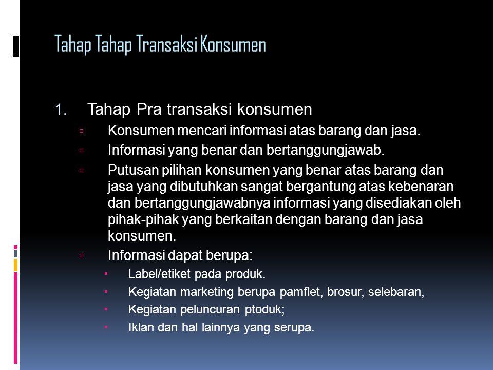 Tahap Tahap Transaksi Konsumen 1. Tahap Pra transaksi konsumen  Konsumen mencari informasi atas barang dan jasa.  Informasi yang benar dan bertanggu