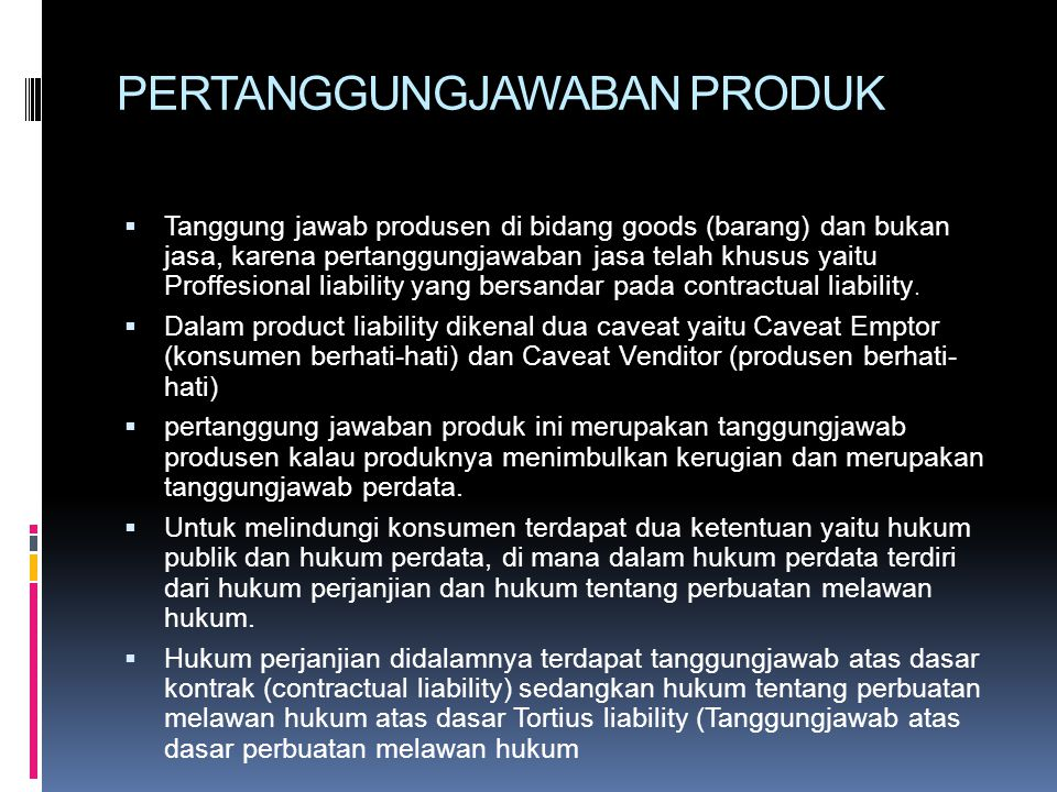 PERTANGGUNGJAWABAN PRODUK  Tanggung jawab produsen di bidang goods (barang) dan bukan jasa, karena pertanggungjawaban jasa telah khusus yaitu Proffes
