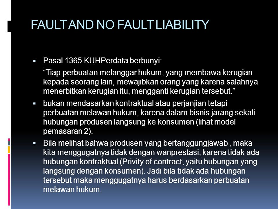 FAULT AND NO FAULT LIABILITY  Pasal 1365 KUHPerdata berbunyi: Tiap perbuatan melanggar hukum, yang membawa kerugian kepada seorang lain, mewajibkan orang yang karena salahnya menerbitkan kerugian itu, mengganti kerugian tersebut.  bukan mendasarkan kontraktual atau perjanjian tetapi perbuatan melawan hukum, karena dalam bisnis jarang sekali hubungan produsen langsung ke konsumen (lihat model pemasaran 2).