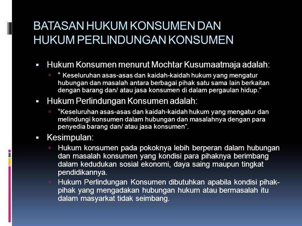 BATASAN HUKUM KONSUMEN DAN HUKUM PERLINDUNGAN KONSUMEN  Hukum Konsumen menurut Mochtar Kusumaatmaja adalah:  Keseluruhan asas-asas dan kaidah-kaidah hukum yang mengatur hubungan dan masalah antara berbagai pihak satu sama lain berkaitan dengan barang dan/ atau jasa konsumen di dalam pergaulan hidup.  Hukum Perlindungan Konsumen adalah:  Keseluruhan asas-asas dan kaidah-kaidah hukum yang mengatur dan melindungi konsumen dalam hubungan dan masalahnya dengan para penyedia barang dan/ atau jasa konsumen .