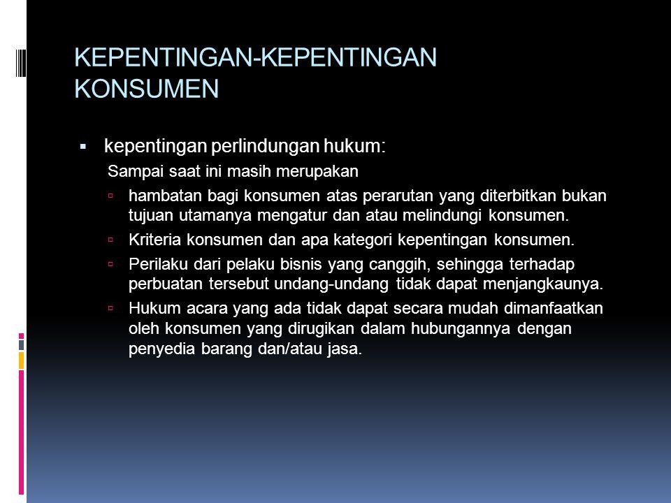KEPENTINGAN-KEPENTINGAN KONSUMEN  kepentingan perlindungan hukum: Sampai saat ini masih merupakan  hambatan bagi konsumen atas perarutan yang diterbitkan bukan tujuan utamanya mengatur dan atau melindungi konsumen.