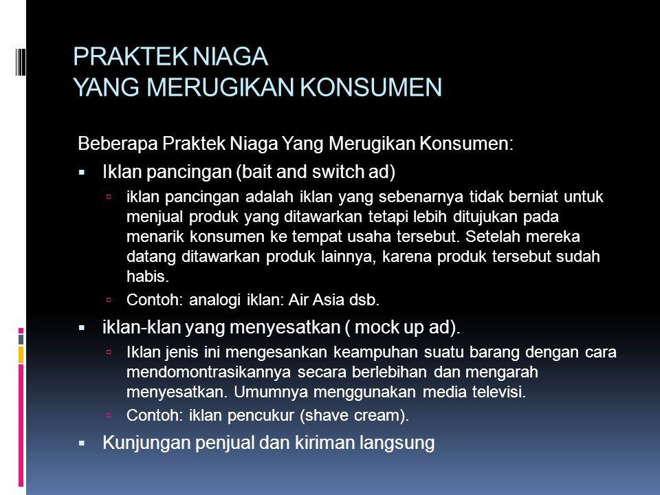 PRAKTEK NIAGA YANG MERUGIKAN KONSUMEN Beberapa Praktek Niaga Yang Merugikan Konsumen:  Iklan pancingan (bait and switch ad)  iklan pancingan adalah