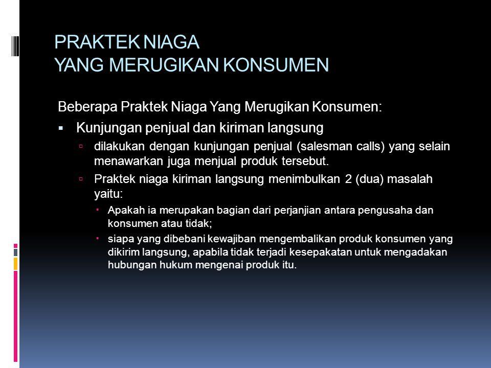 PRAKTEK NIAGA YANG MERUGIKAN KONSUMEN Beberapa Praktek Niaga Yang Merugikan Konsumen:  Kunjungan penjual dan kiriman langsung  dilakukan dengan kunj